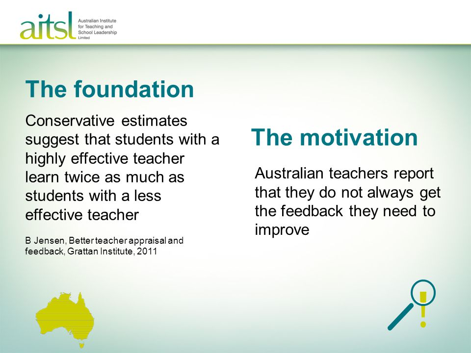 Conservative estimates suggest that students with a highly effective teacher learn twice as much as students with a less effective teacher B Jensen, Better teacher appraisal and feedback, Grattan Institute, 2011 Australian teachers report that they do not always get the feedback they need to improve The foundation The motivation