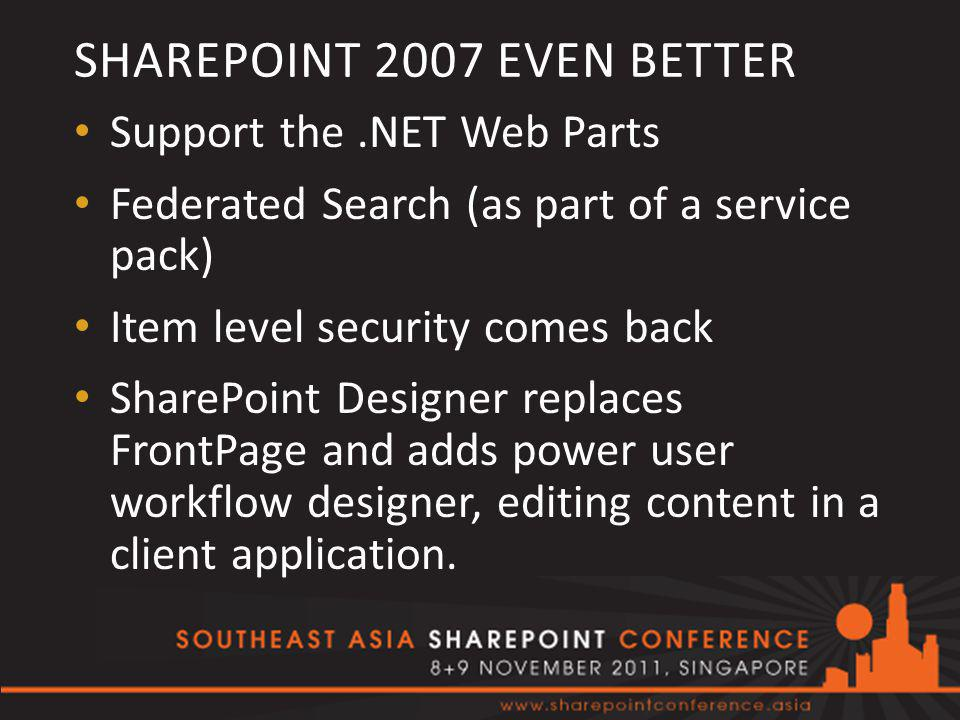 SHAREPOINT 2007 EVEN BETTER Support the.NET Web Parts Federated Search (as part of a service pack) Item level security comes back SharePoint Designer replaces FrontPage and adds power user workflow designer, editing content in a client application.