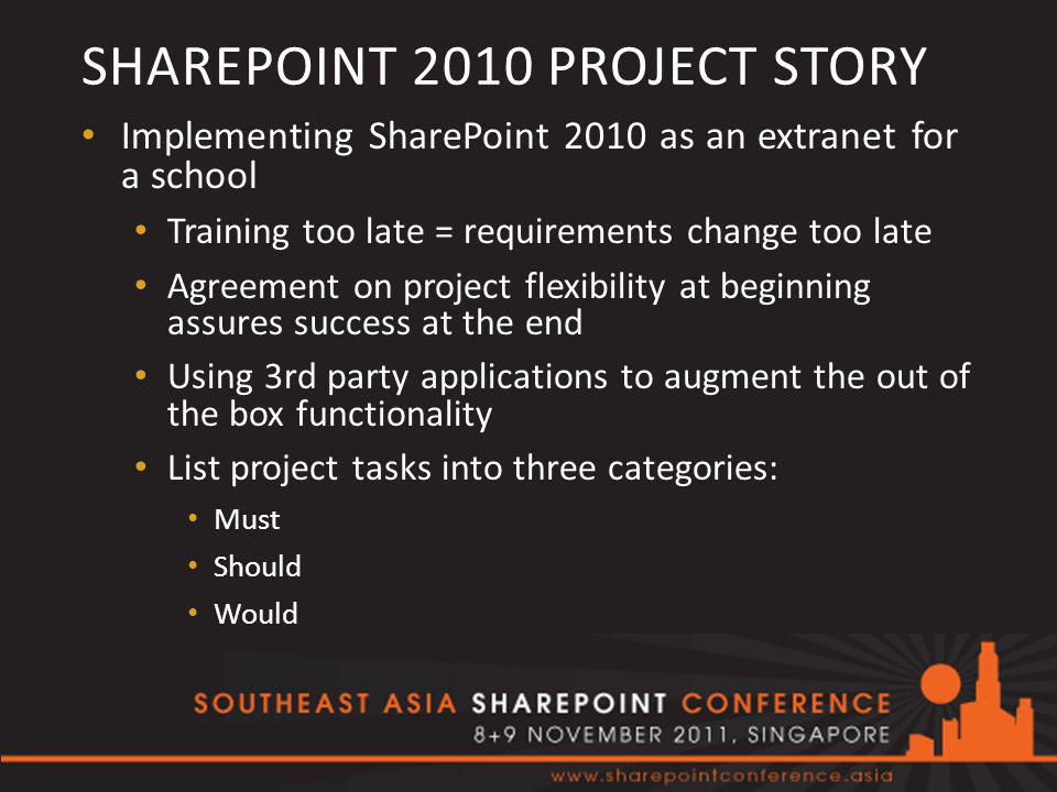 SHAREPOINT 2010 PROJECT STORY Implementing SharePoint 2010 as an extranet for a school Training too late = requirements change too late Agreement on project flexibility at beginning assures success at the end Using 3rd party applications to augment the out of the box functionality List project tasks into three categories: Must Should Would