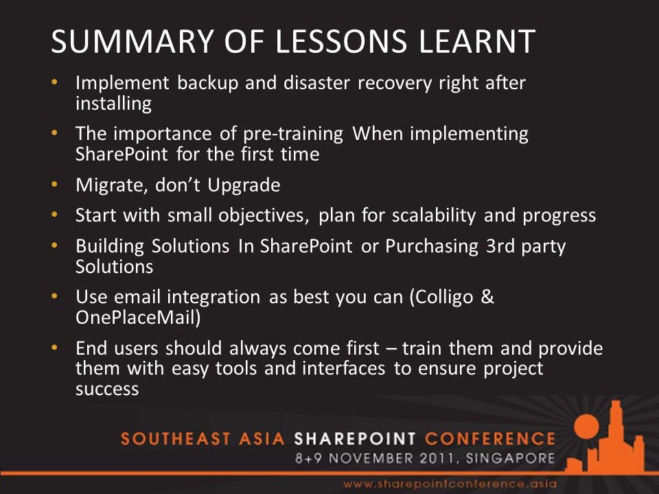 SUMMARY OF LESSONS LEARNT Implement backup and disaster recovery right after installing The importance of pre-training When implementing SharePoint for the first time Migrate, don't Upgrade Start with small objectives, plan for scalability and progress Building Solutions In SharePoint or Purchasing 3rd party Solutions Use email integration as best you can (Colligo & OnePlaceMail) End users should always come first – train them and provide them with easy tools and interfaces to ensure project success