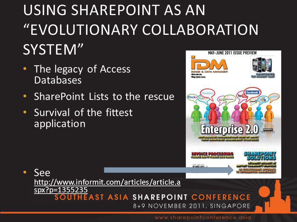 USING SHAREPOINT AS AN EVOLUTIONARY COLLABORATION SYSTEM The legacy of Access Databases SharePoint Lists to the rescue Survival of the fittest application See http://www.informit.com/articles/article.a spx p=1355235 http://www.informit.com/articles/article.a spx p=1355235