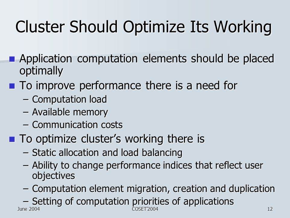June 2004COSET'200412 Cluster Should Optimize Its Working Application computation elements should be placed optimally Application computation elements should be placed optimally To improve performance there is a need for To improve performance there is a need for –Computation load –Available memory –Communication costs To optimize cluster's working there is To optimize cluster's working there is –Static allocation and load balancing –Ability to change performance indices that reflect user objectives –Computation element migration, creation and duplication –Setting of computation priorities of applications