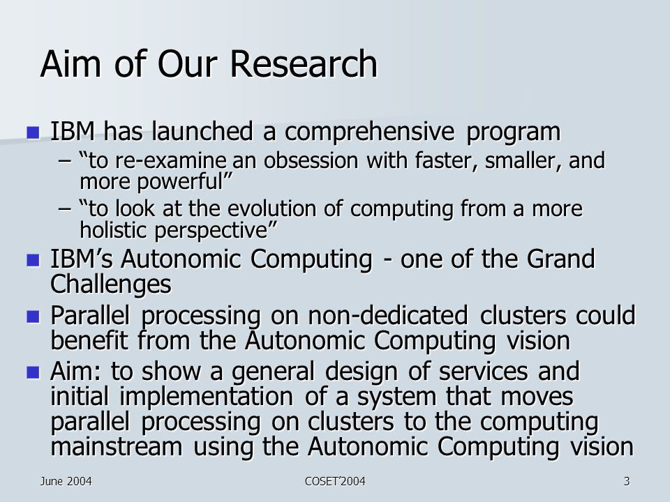 June 2004COSET'20043 Aim of Our Research IBM has launched a comprehensive program IBM has launched a comprehensive program – to re-examine an obsession with faster, smaller, and more powerful – to look at the evolution of computing from a more holistic perspective IBM's Autonomic Computing - one of the Grand Challenges IBM's Autonomic Computing - one of the Grand Challenges Parallel processing on non-dedicated clusters could benefit from the Autonomic Computing vision Parallel processing on non-dedicated clusters could benefit from the Autonomic Computing vision Aim: to show a general design of services and initial implementation of a system that moves parallel processing on clusters to the computing mainstream using the Autonomic Computing vision Aim: to show a general design of services and initial implementation of a system that moves parallel processing on clusters to the computing mainstream using the Autonomic Computing vision