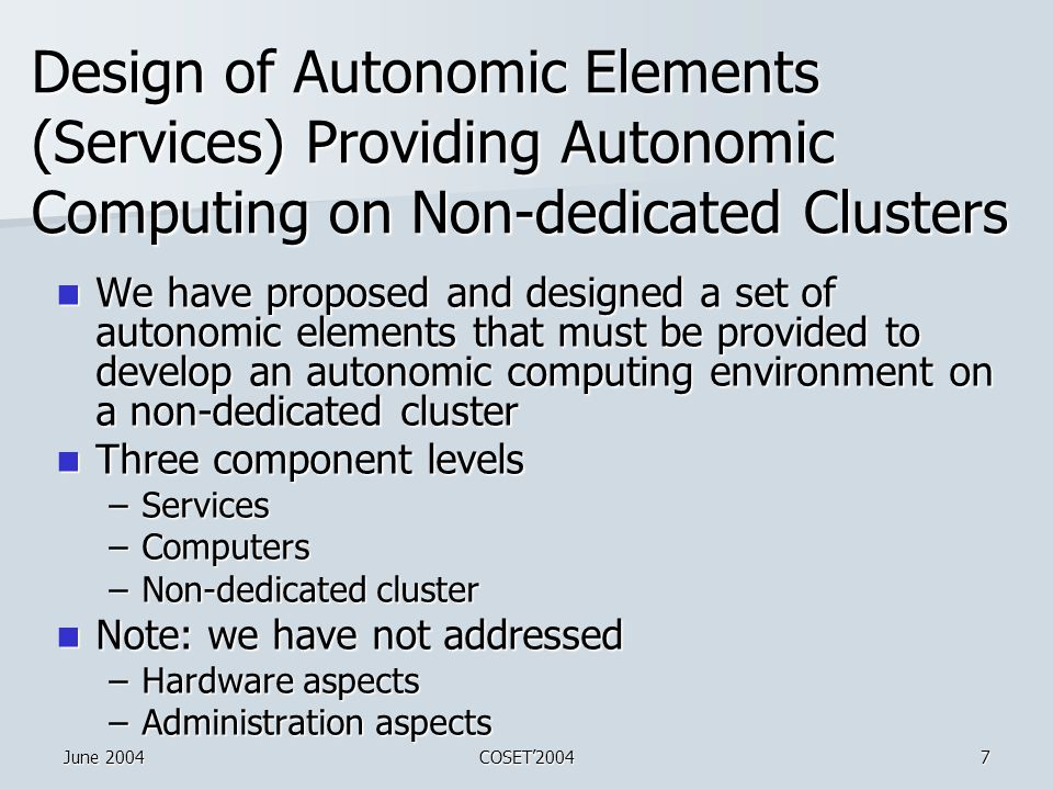 June 2004COSET'20047 Design of Autonomic Elements (Services) Providing Autonomic Computing on Non-dedicated Clusters We have proposed and designed a set of autonomic elements that must be provided to develop an autonomic computing environment on a non-dedicated cluster We have proposed and designed a set of autonomic elements that must be provided to develop an autonomic computing environment on a non-dedicated cluster Three component levels Three component levels –Services –Computers –Non-dedicated cluster Note: we have not addressed Note: we have not addressed –Hardware aspects –Administration aspects