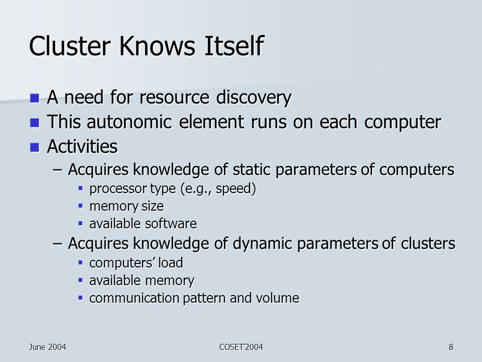 June 2004COSET'20048 Cluster Knows Itself A need for resource discovery A need for resource discovery This autonomic element runs on each computer This autonomic element runs on each computer Activities Activities –Acquires knowledge of static parameters of computers  processor type (e.g., speed)  memory size  available software –Acquires knowledge of dynamic parameters of clusters  computers' load  available memory  communication pattern and volume