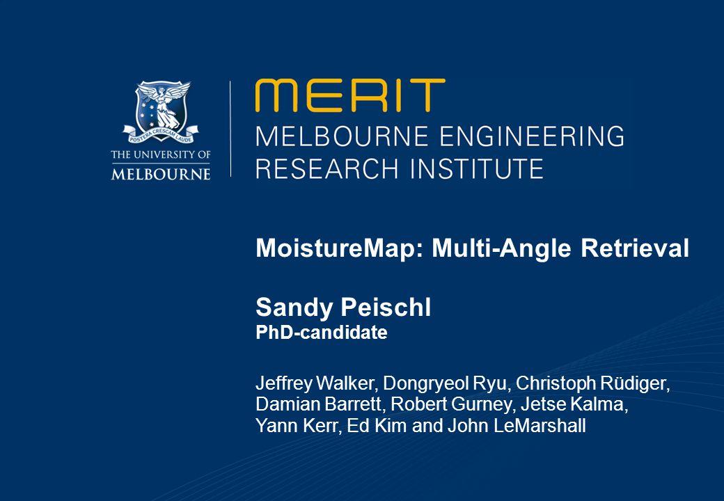 MoistureMap: Multi-Angle Retrieval Sandy Peischl PhD-candidate Jeffrey Walker, Dongryeol Ryu, Christoph Rüdiger, Damian Barrett, Robert Gurney, Jetse