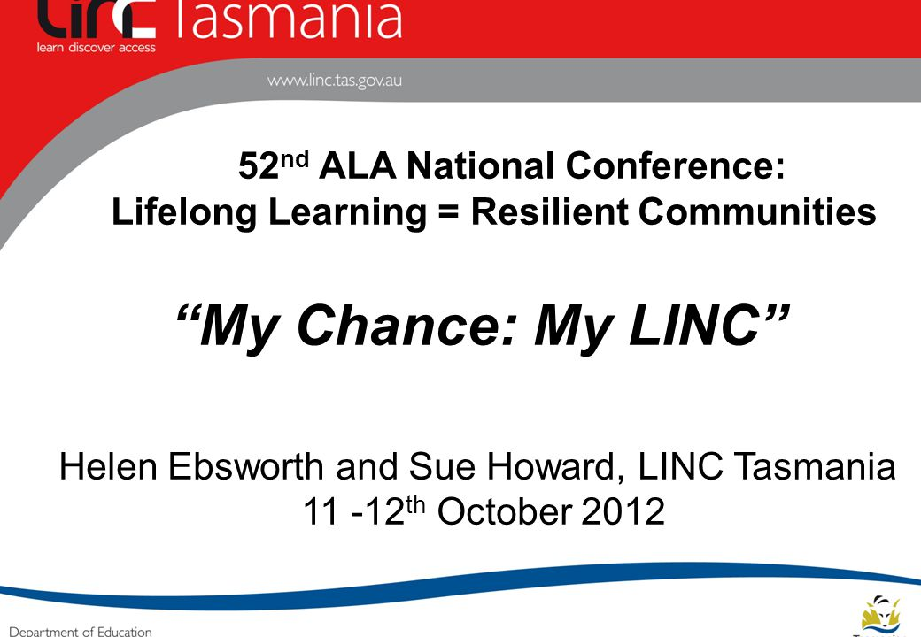 52 nd ALA National Conference: Lifelong Learning = Resilient Communities My Chance: My LINC Helen Ebsworth and Sue Howard, LINC Tasmania 11 -12 th October 2012