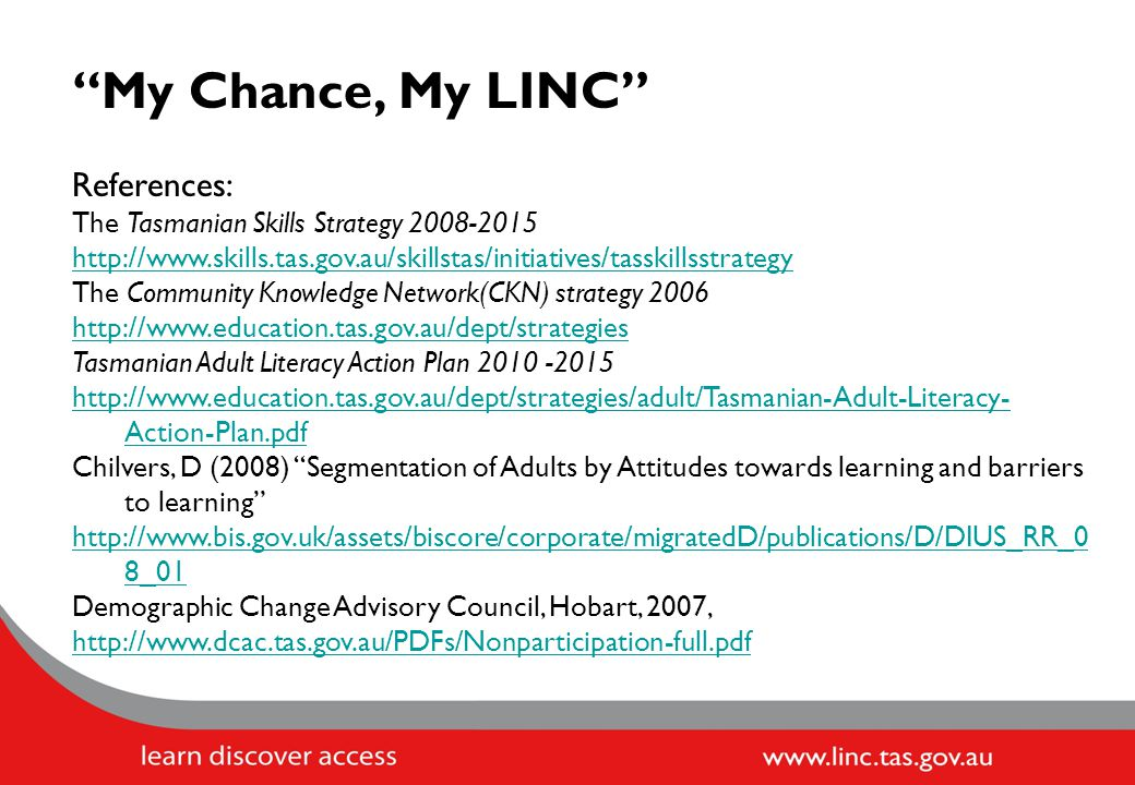 My Chance, My LINC References: The Tasmanian Skills Strategy 2008-2015 http://www.skills.tas.gov.au/skillstas/initiatives/tasskillsstrategy The Community Knowledge Network(CKN) strategy 2006 http://www.education.tas.gov.au/dept/strategies Tasmanian Adult Literacy Action Plan 2010 -2015 http://www.education.tas.gov.au/dept/strategies/adult/Tasmanian-Adult-Literacy- Action-Plan.pdf Chilvers, D (2008) Segmentation of Adults by Attitudes towards learning and barriers to learning http://www.bis.gov.uk/assets/biscore/corporate/migratedD/publications/D/DIUS_RR_0 8_01 Demographic Change Advisory Council, Hobart, 2007, http://www.dcac.tas.gov.au/PDFs/Nonparticipation-full.pdf
