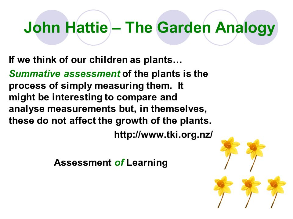 John Hattie – The Garden Analogy Formative assessment, on the other hand is the equivalent of feeding and watering the plants appropriate to their needs – directly affecting their growth.