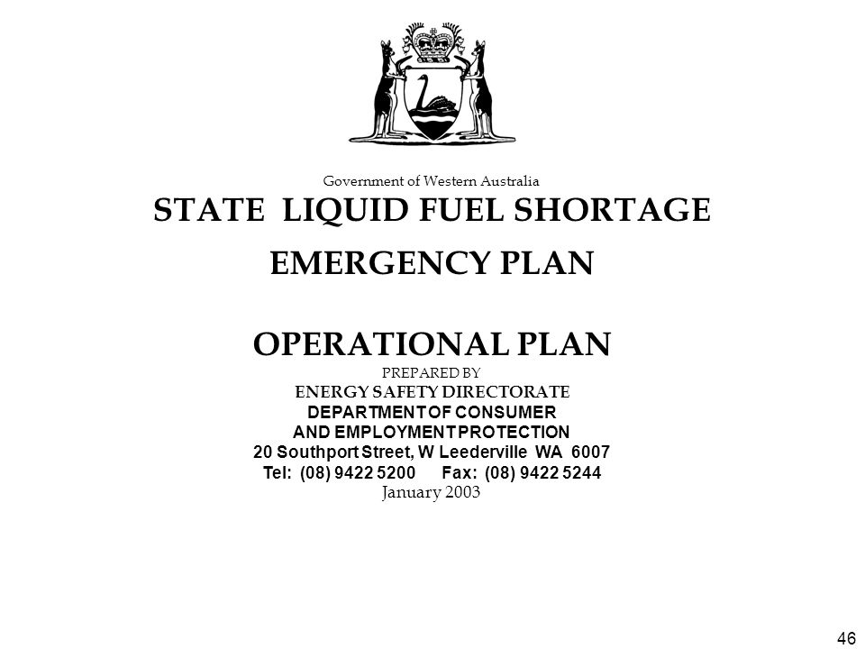 46 Government of Western Australia STATE LIQUID FUEL SHORTAGE EMERGENCY PLAN OPERATIONAL PLAN PREPARED BY ENERGY SAFETY DIRECTORATE DEPARTMENT OF CONSUMER AND EMPLOYMENT PROTECTION 20 Southport Street, W Leederville WA 6007 Tel: (08) 9422 5200 Fax: (08) 9422 5244 January 2003