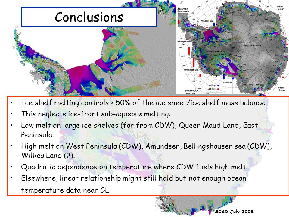 SCAR July 2008 Conclusions Ice shelf melting controls > 50% of the ice sheet/ice shelf mass balance. This neglects ice-front sub-aqueous melting. Low