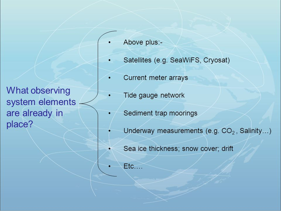 What observing system elements are already in place? Above plus:- Satellites (e.g. SeaWiFS, Cryosat) Current meter arrays Tide gauge network Sediment