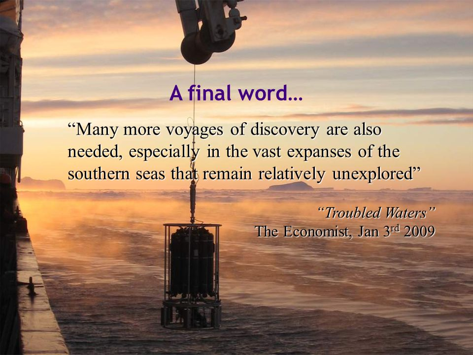 "A final word… ""Many more voyages of discovery are also needed, especially in the vast expanses of the southern seas that remain relatively unexplored"""
