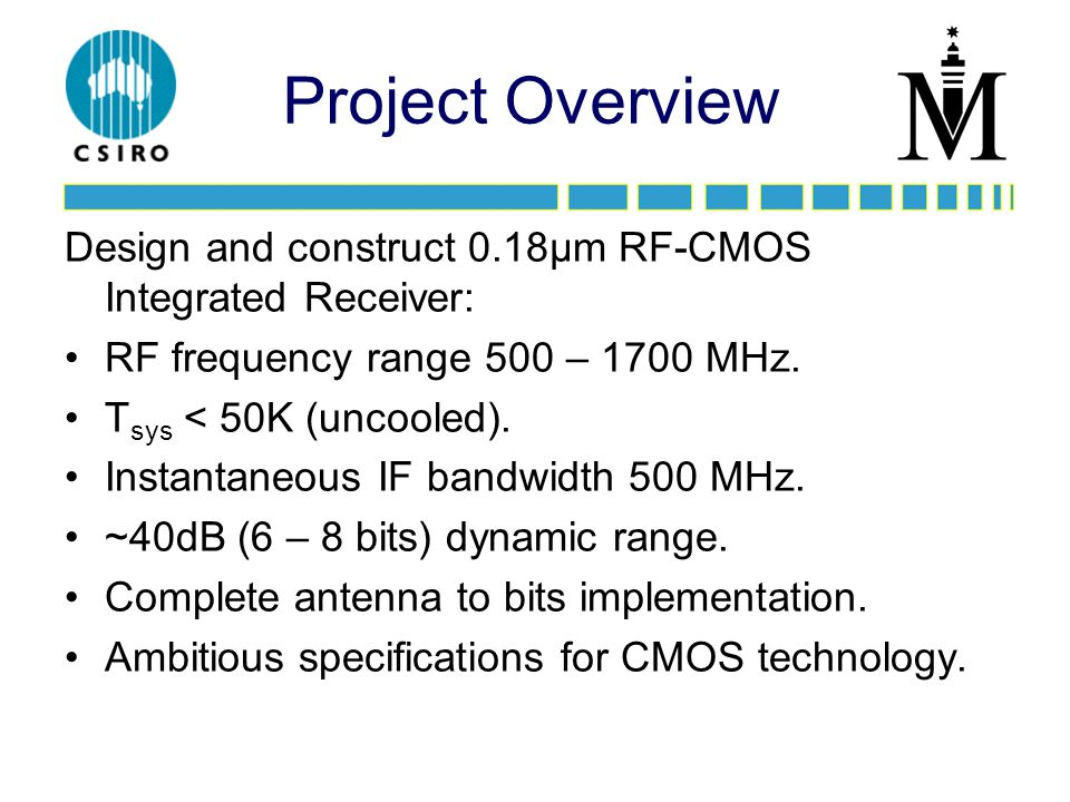 Project Overview Design and construct 0.18µm RF-CMOS Integrated Receiver: RF frequency range 500 – 1700 MHz.