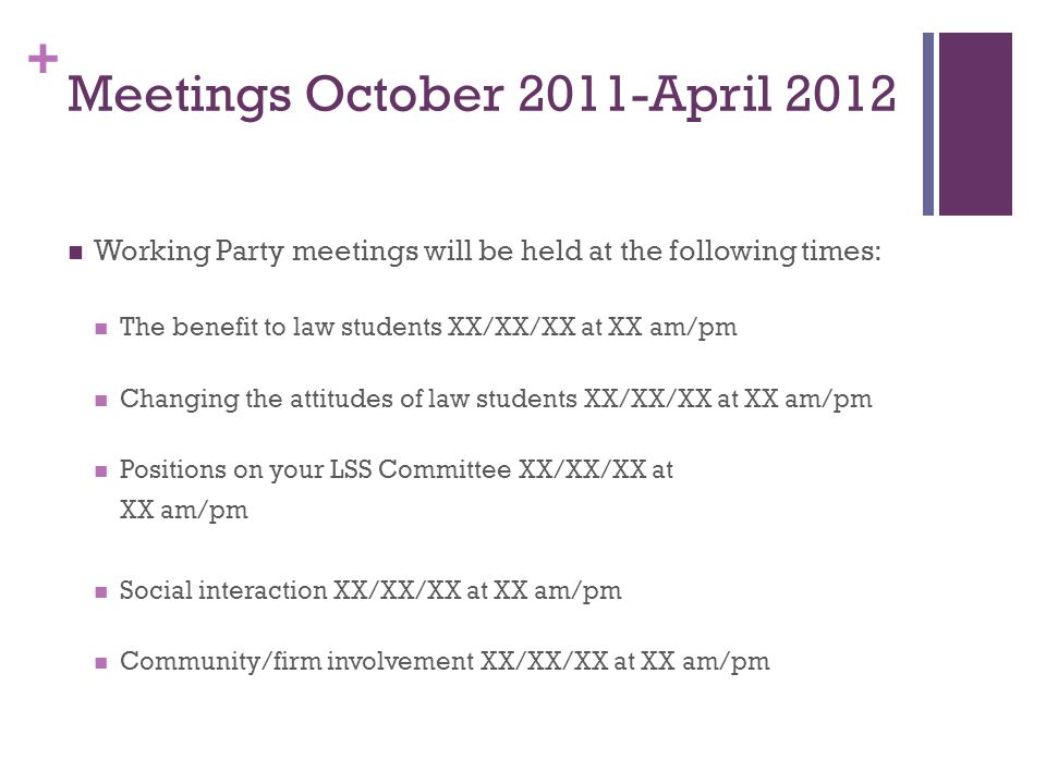 + Meetings October 2011-April 2012 Working Party meetings will be held at the following times: The benefit to law students XX/XX/XX at XX am/pm Changing the attitudes of law students XX/XX/XX at XX am/pm Positions on your LSS Committee XX/XX/XX at XX am/pm Social interaction XX/XX/XX at XX am/pm Community/firm involvement XX/XX/XX at XX am/pm