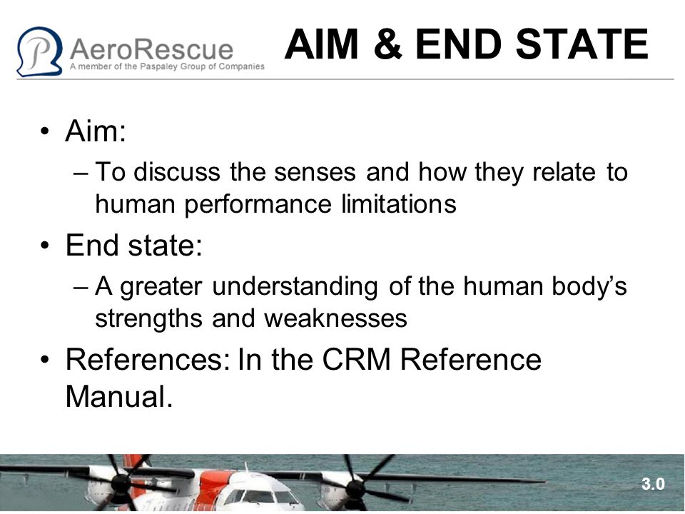 AIM & END STATE Aim: –To discuss the senses and how they relate to human performance limitations End state: –A greater understanding of the human body's strengths and weaknesses References: In the CRM Reference Manual.