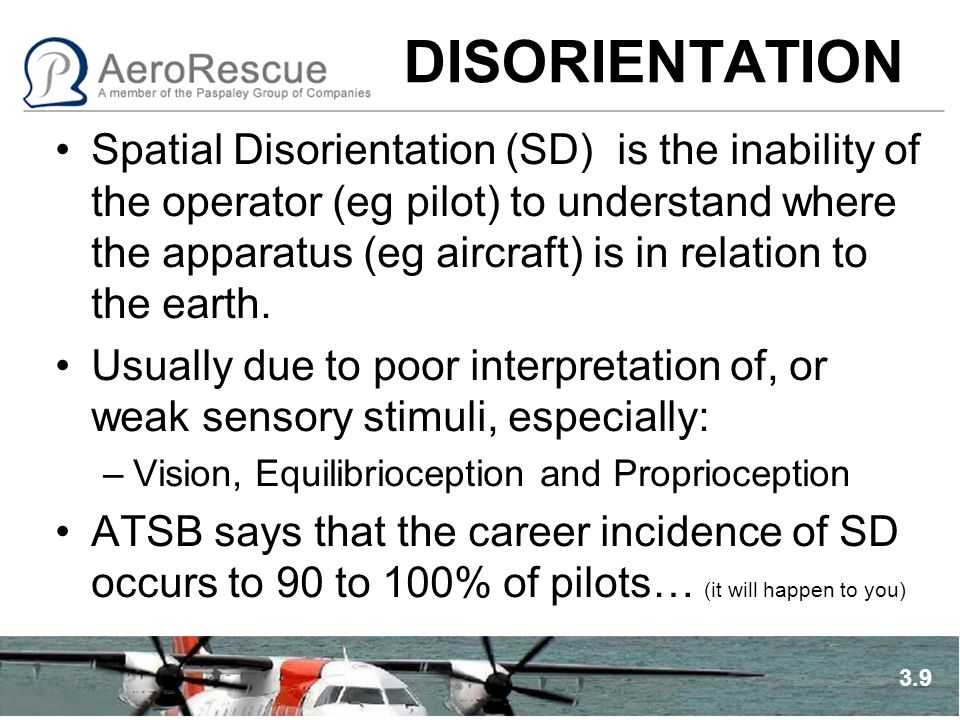 DISORIENTATION Spatial Disorientation (SD) is the inability of the operator (eg pilot) to understand where the apparatus (eg aircraft) is in relation