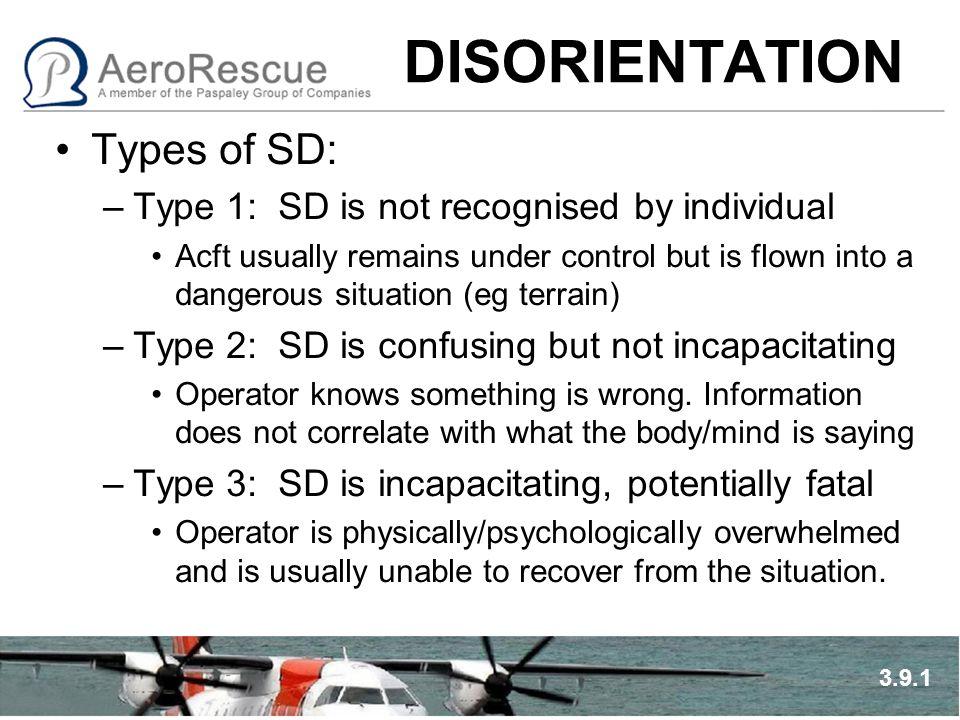 DISORIENTATION Types of SD: –Type 1: SD is not recognised by individual Acft usually remains under control but is flown into a dangerous situation (eg terrain) –Type 2: SD is confusing but not incapacitating Operator knows something is wrong.