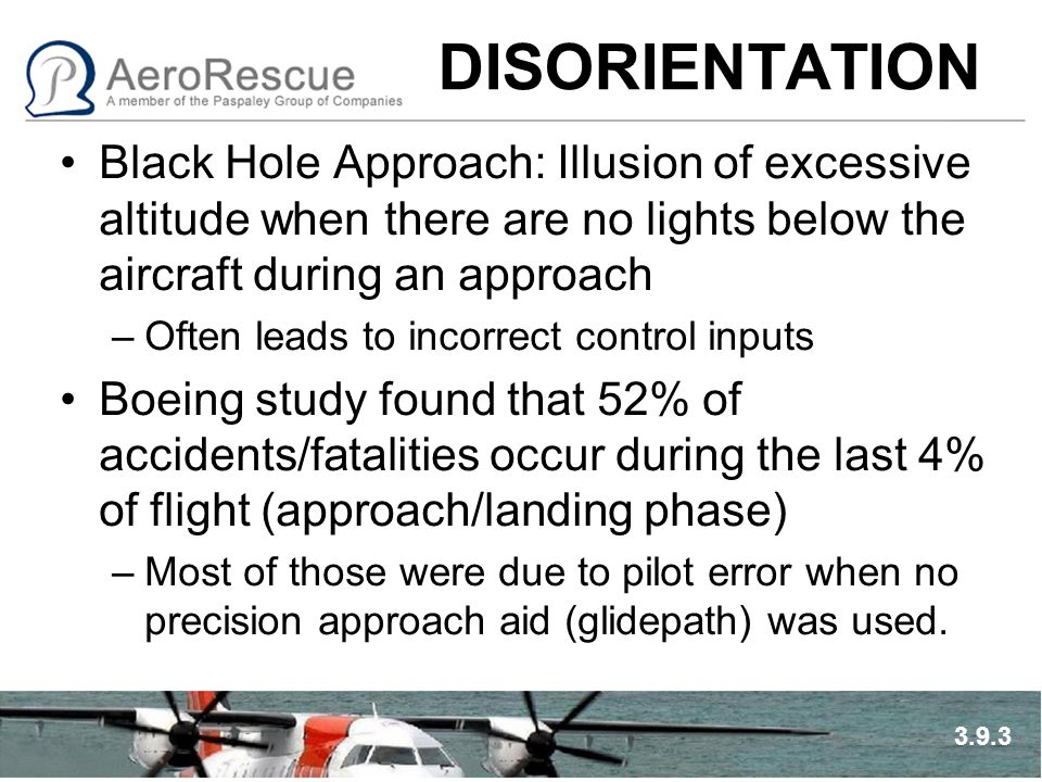 DISORIENTATION Black Hole Approach: Illusion of excessive altitude when there are no lights below the aircraft during an approach –Often leads to inco