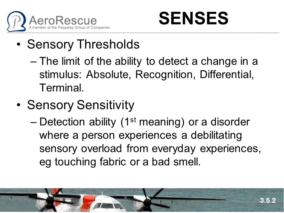 SENSES Sensory Thresholds –The limit of the ability to detect a change in a stimulus: Absolute, Recognition, Differential, Terminal.