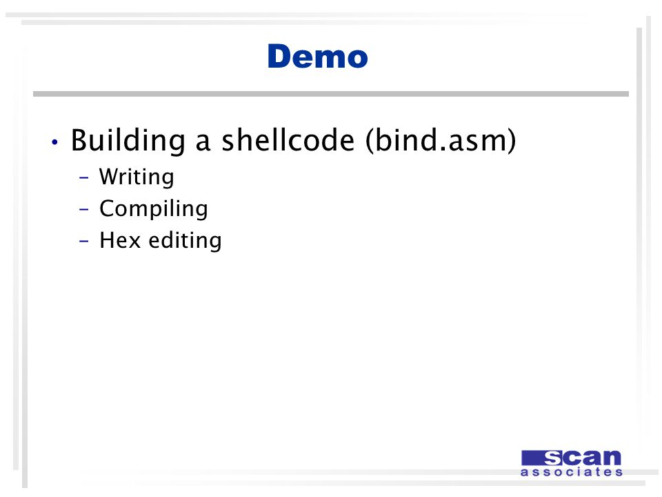 Demo Building a shellcode (bind.asm) –Writing –Compiling –Hex editing