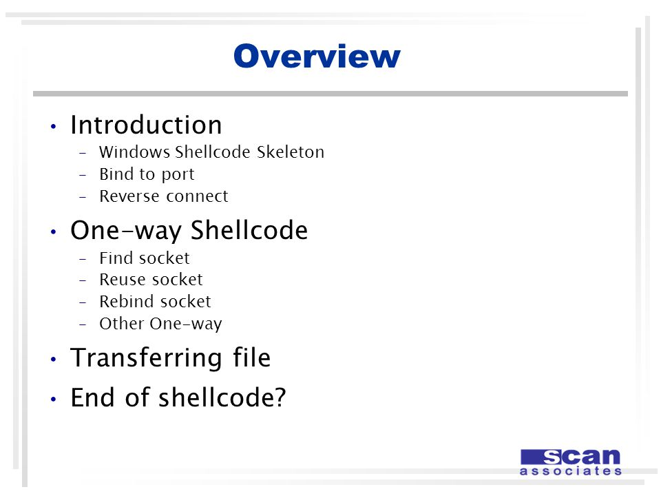 Overview Introduction –Windows Shellcode Skeleton –Bind to port –Reverse connect One-way Shellcode –Find socket –Reuse socket –Rebind socket –Other One-way Transferring file End of shellcode