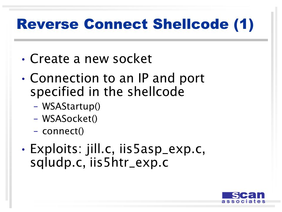 Reverse Connect Shellcode (1) Create a new socket Connection to an IP and port specified in the shellcode –WSAStartup() –WSASocket() –connect() Exploits: jill.c, iis5asp_exp.c, sqludp.c, iis5htr_exp.c