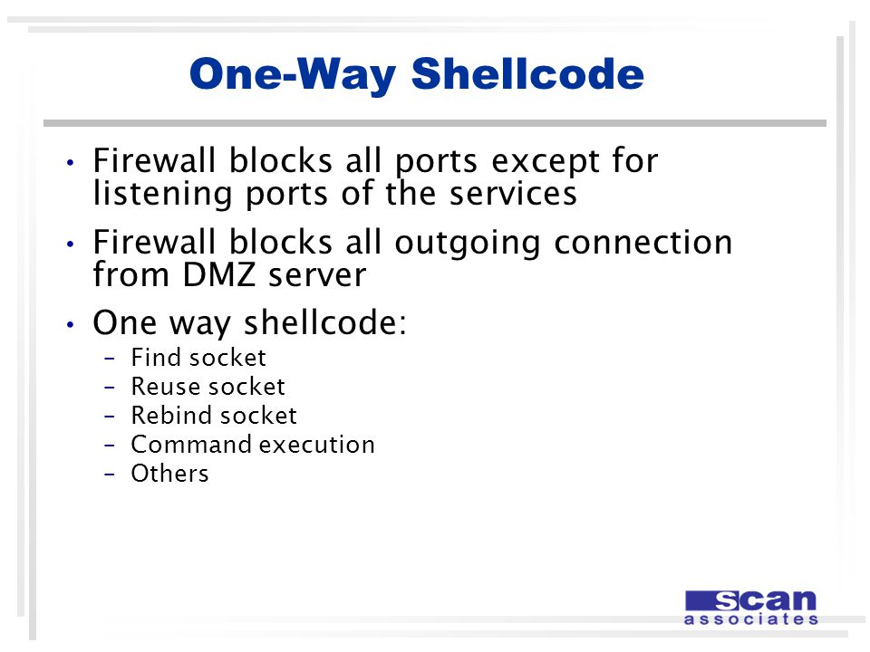 One-Way Shellcode Firewall blocks all ports except for listening ports of the services Firewall blocks all outgoing connection from DMZ server One way shellcode: –Find socket –Reuse socket –Rebind socket –Command execution –Others