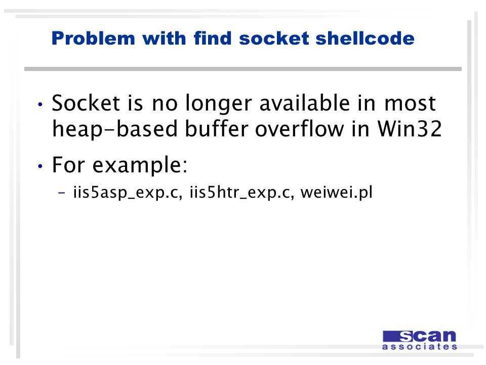 Problem with find socket shellcode Socket is no longer available in most heap-based buffer overflow in Win32 For example: –iis5asp_exp.c, iis5htr_exp.c, weiwei.pl