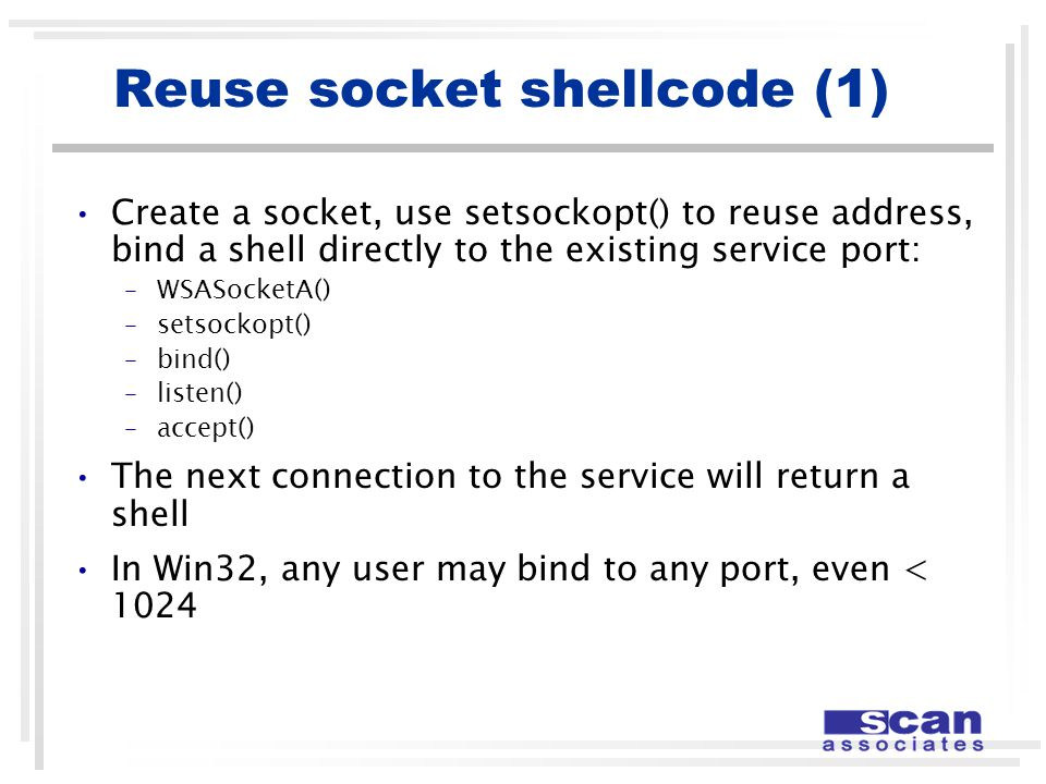 Reuse socket shellcode (1) Create a socket, use setsockopt() to reuse address, bind a shell directly to the existing service port: –WSASocketA() –setsockopt() –bind() –listen() –accept() The next connection to the service will return a shell In Win32, any user may bind to any port, even < 1024
