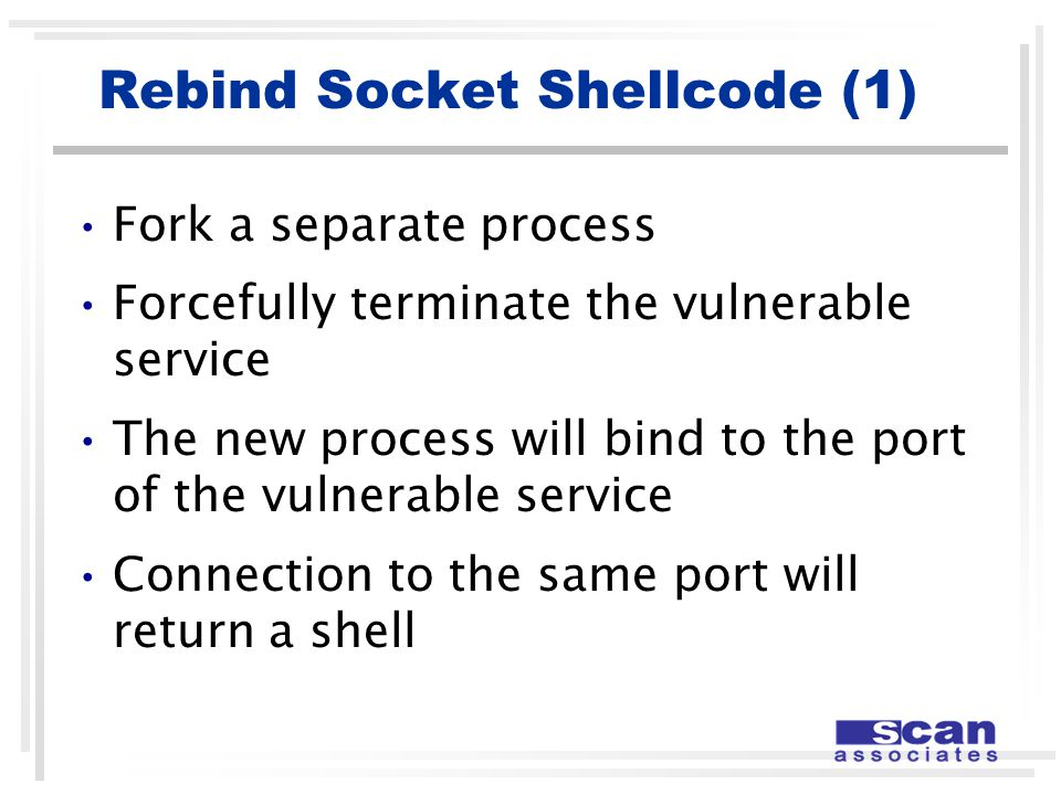 Rebind Socket Shellcode (1) Fork a separate process Forcefully terminate the vulnerable service The new process will bind to the port of the vulnerable service Connection to the same port will return a shell