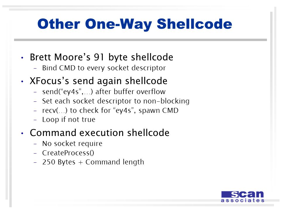 Other One-Way Shellcode Brett Moore's 91 byte shellcode –Bind CMD to every socket descriptor XFocus's send again shellcode –send( ey4s ,…) after buffer overflow –Set each socket descriptor to non-blocking –recv(…) to check for ey4s , spawn CMD –Loop if not true Command execution shellcode –No socket require –CreateProcess() –250 Bytes + Command length