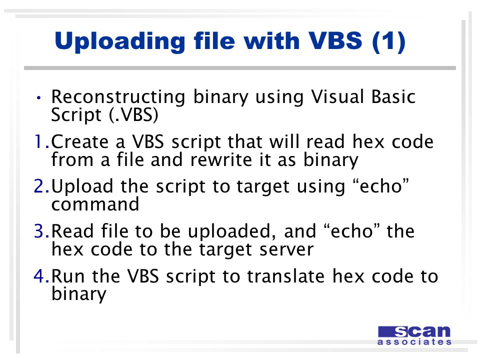 Reconstructing binary using Visual Basic Script (.VBS) 1.Create a VBS script that will read hex code from a file and rewrite it as binary 2.Upload the script to target using echo command 3.Read file to be uploaded, and echo the hex code to the target server 4.Run the VBS script to translate hex code to binary Uploading file with VBS (1)