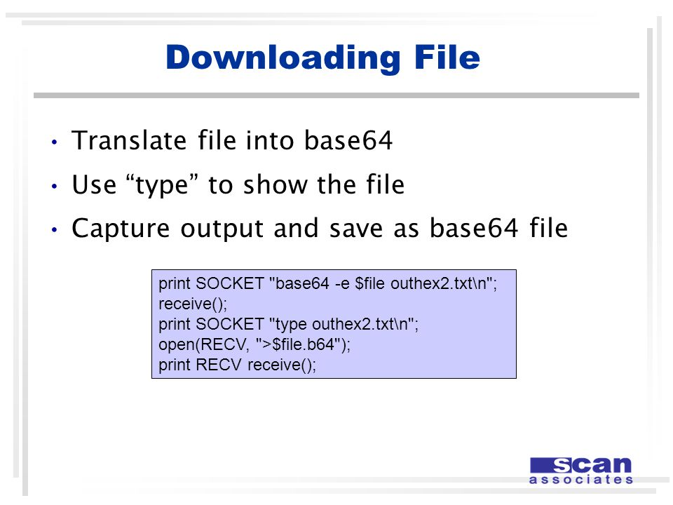Downloading File Translate file into base64 Use type to show the file Capture output and save as base64 file print SOCKET base64 -e $file outhex2.txt\n ; receive(); print SOCKET type outhex2.txt\n ; open(RECV, >$file.b64 ); print RECV receive();