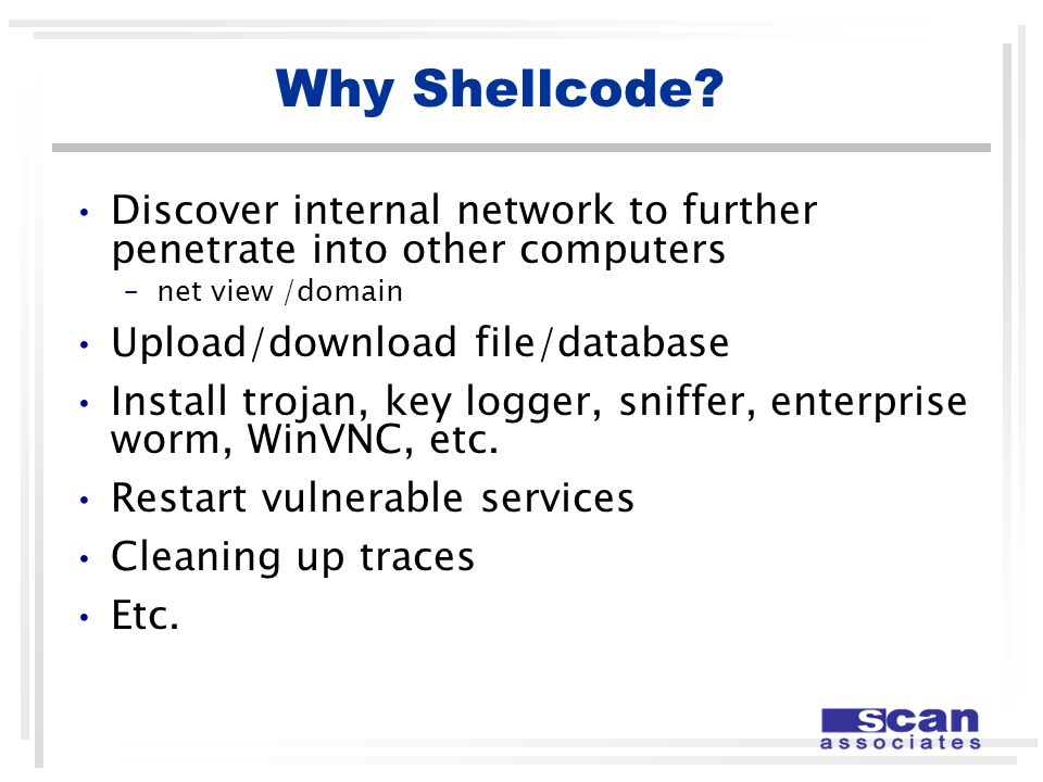 Why Shellcode? Discover internal network to further penetrate into other computers –net view /domain Upload/download file/database Install trojan, key