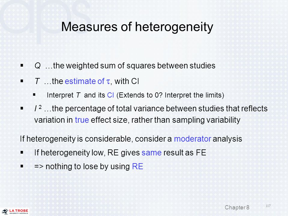 Measures of heterogeneity  Q …the weighted sum of squares between studies  T …the estimate of , with CI  Interpret T and its CI (Extends to 0? Int