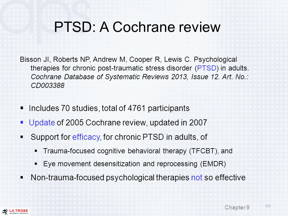 PTSD: A Cochrane review Bisson JI, Roberts NP, Andrew M, Cooper R, Lewis C. Psychological therapies for chronic post-traumatic stress disorder (PTSD)