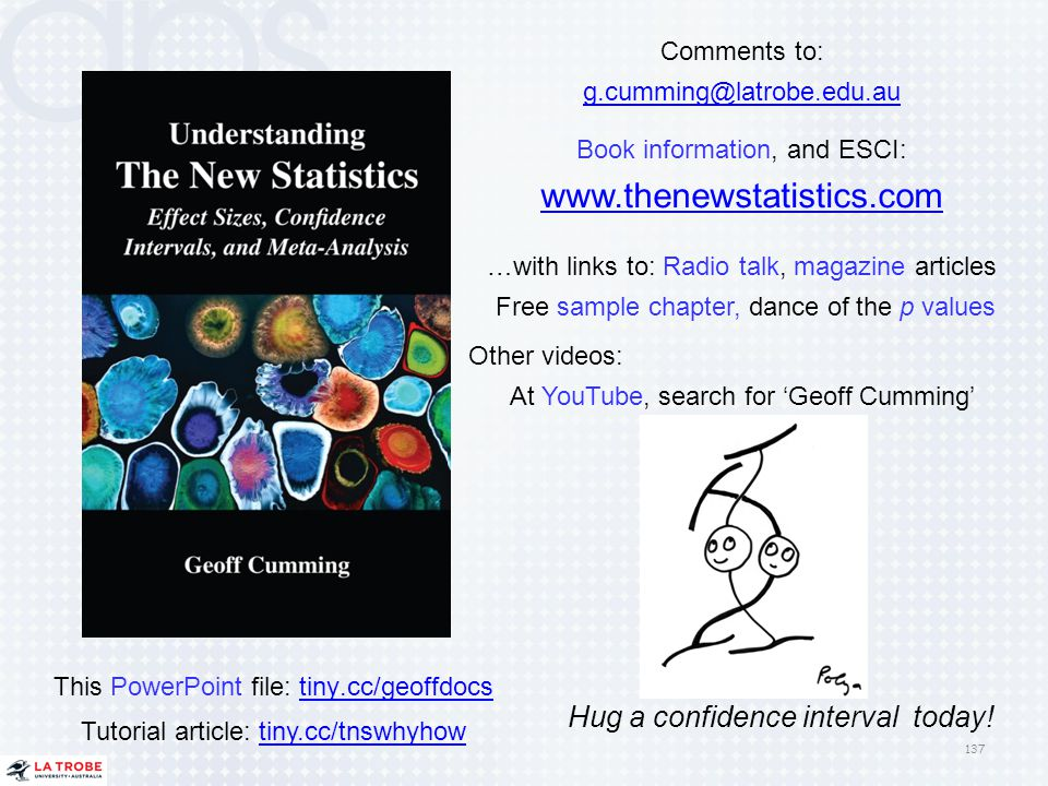 137 Comments to: g.cumming@latrobe.edu.au Book information, and ESCI: www.thenewstatistics.com …with links to: Radio talk, magazine articles Free samp