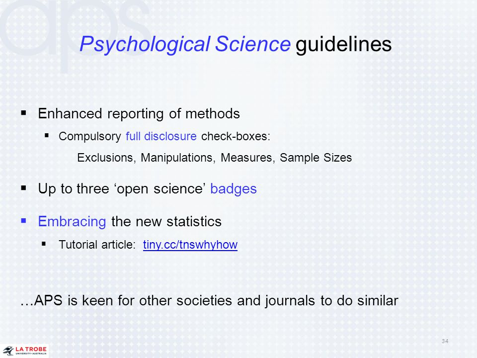 Psychological Science guidelines  Enhanced reporting of methods  Compulsory full disclosure check-boxes: Exclusions, Manipulations, Measures, Sample