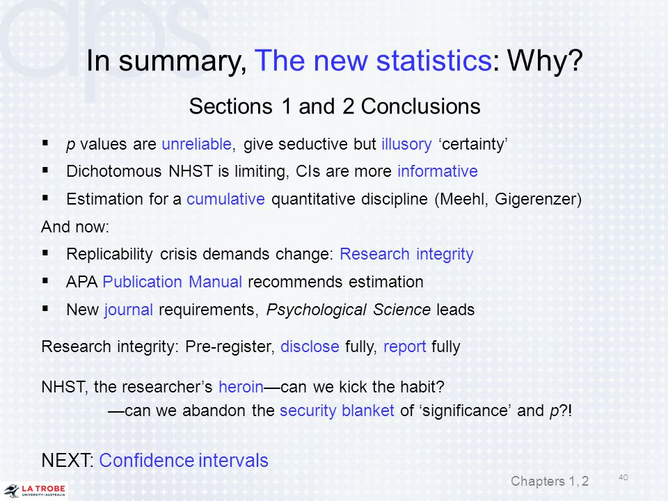 In summary, The new statistics: Why? Sections 1 and 2 Conclusions  p values are unreliable, give seductive but illusory 'certainty'  Dichotomous NHS