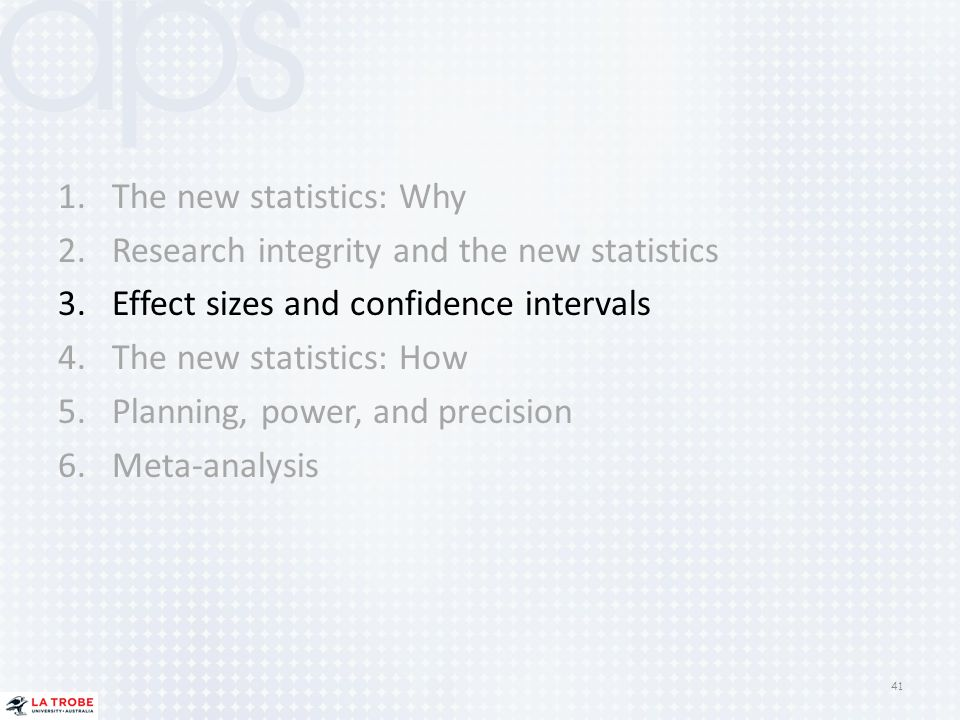 1.The new statistics: Why 2.Research integrity and the new statistics 3.Effect sizes and confidence intervals 4.The new statistics: How 5.Planning, po