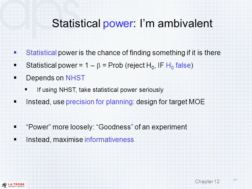 Statistical power: I'm ambivalent  Statistical power is the chance of finding something if it is there  Statistical power = 1 –  = Prob (reject H 0