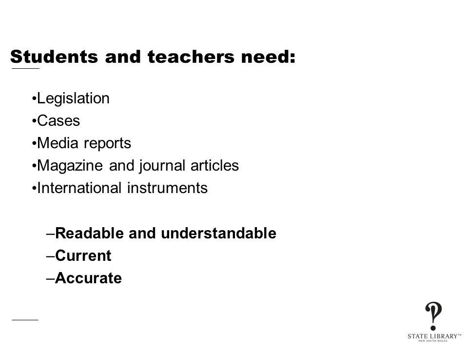 Students and teachers need: Legislation Cases Media reports Magazine and journal articles International instruments –Readable and understandable –Current –Accurate