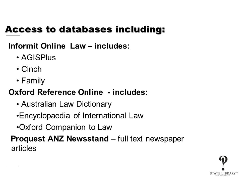 Access to databases including: Informit Online Law – includes: AGISPlus Cinch Family Oxford Reference Online - includes: Australian Law Dictionary Encyclopaedia of International Law Oxford Companion to Law Proquest ANZ Newsstand – full text newspaper articles