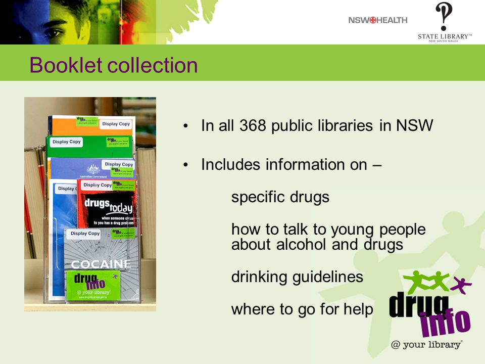 Booklet collection In all 368 public libraries in NSW Includes information on – specific drugs how to talk to young people about alcohol and drugs drinking guidelines where to go for help