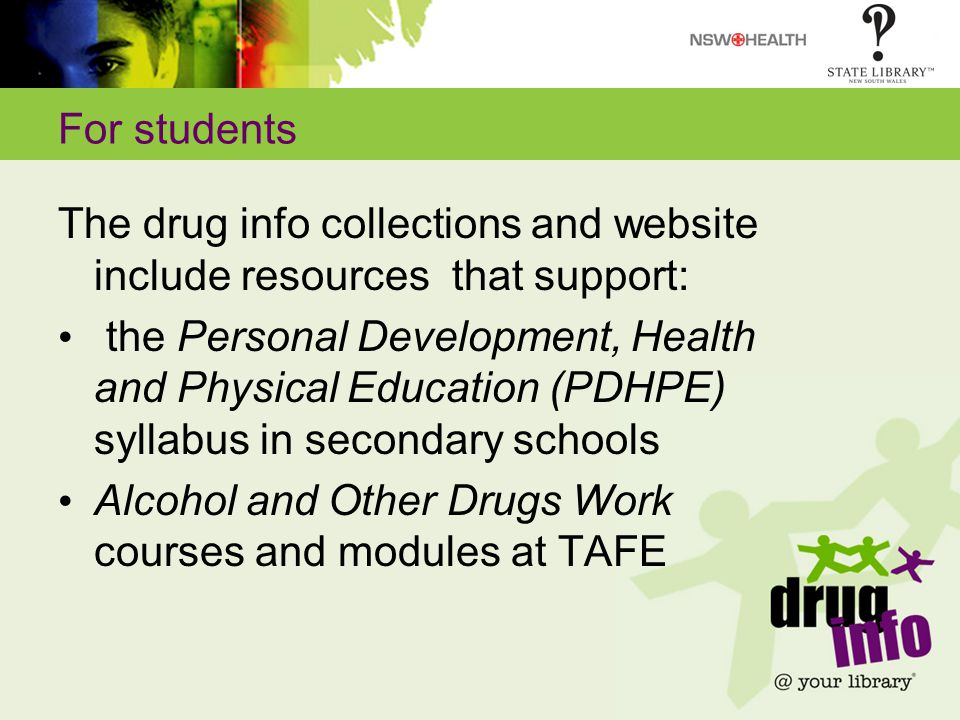 For students The drug info collections and website include resources that support: the Personal Development, Health and Physical Education (PDHPE) syllabus in secondary schools Alcohol and Other Drugs Work courses and modules at TAFE