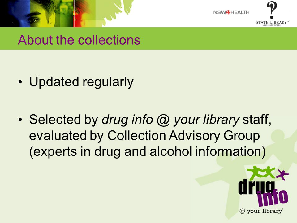 About the collections Updated regularly Selected by drug info @ your library staff, evaluated by Collection Advisory Group (experts in drug and alcohol information)