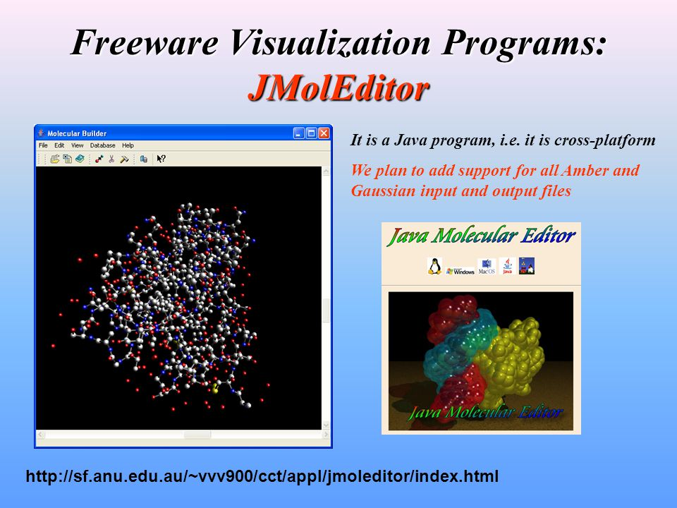 Freeware Visualization Programs: JMolEditor http://sf.anu.edu.au/~vvv900/cct/appl/jmoleditor/index.html It is a Java program, i.e.