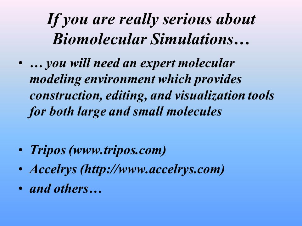 If you are really serious about Biomolecular Simulations… … you will need an expert molecular modeling environment which provides construction, editing, and visualization tools for both large and small molecules Tripos (www.tripos.com) Accelrys (http://www.accelrys.com) and others…